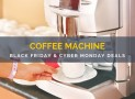 Coffee Machine Black Friday & Cyber Monday Sale and Deals